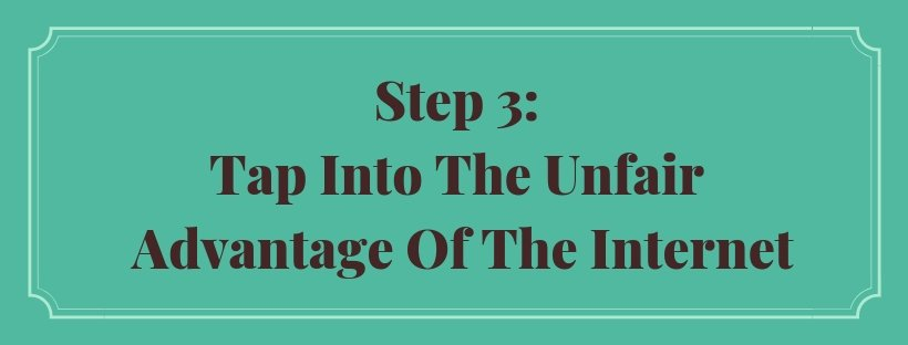 Step 3: Tap Into The Unfair Advantage Of The Internet