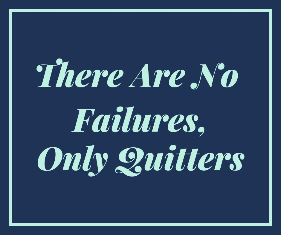 There are no failures only quitters